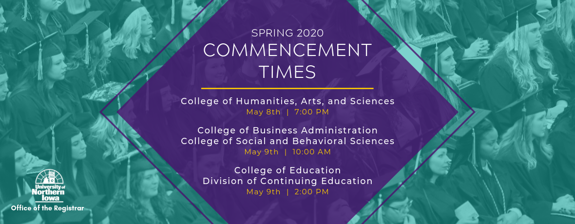 Spring 2020 Commencement Times; May 8 7:00pm CHAS, May 9 10:00am CBA & CSBS, May 9 2:00pm Continuing Ed & COE